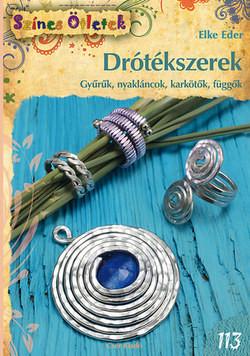 Drótékszerek - gyűrűk, nyakláncok, karkötők, függők (Színes ötletek sorozat 113.) /Elke Eder/